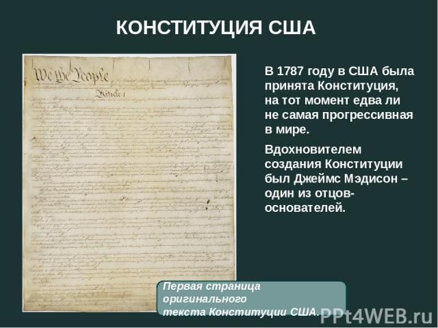 КОНСТИТУЦИЯ США В 1787 году в США была принята Конституция, на тот момент едва ли не самая прогрессивная в мире. Вдохновителем создания Конституции был Джеймс Мэдисон – один из отцов-основателей. Первая страница оригинального текста Конституции США.