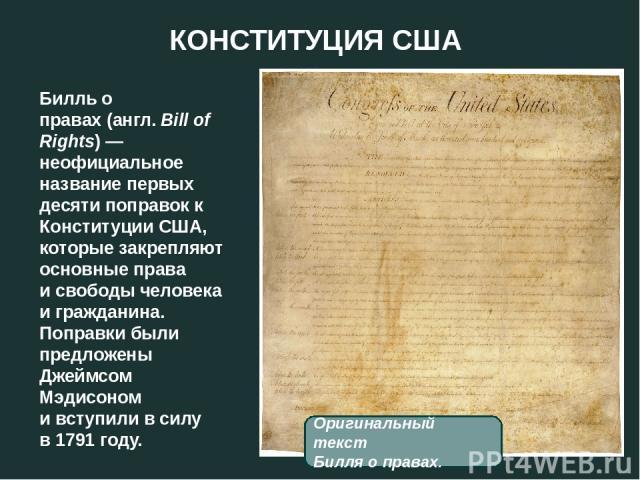 КОНСТИТУЦИЯ США Билль о правах(англ.Bill of Rights)— неофициальное название первых десятипоправокк Конституции США, которые закрепляют основныеправа и свободы человека и гражданина. Поправки были предложены Джеймсом Мэдисоном и вступили в с…