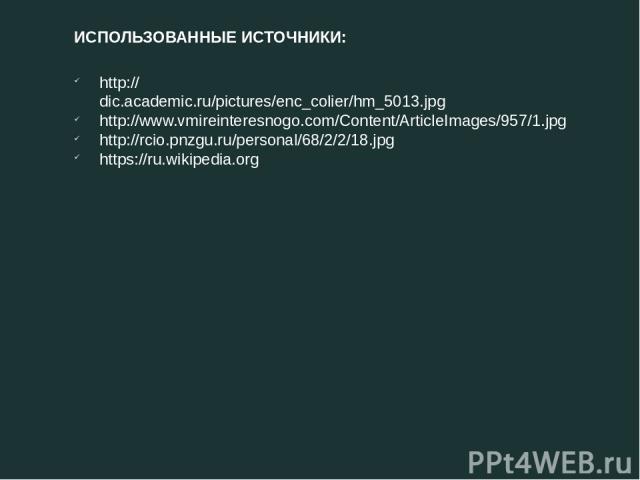 http://dic.academic.ru/pictures/enc_colier/hm_5013.jpg http://www.vmireinteresnogo.com/Content/ArticleImages/957/1.jpg http://rcio.pnzgu.ru/personal/68/2/2/18.jpg https://ru.wikipedia.org ИСПОЛЬЗОВАННЫЕ ИСТОЧНИКИ: