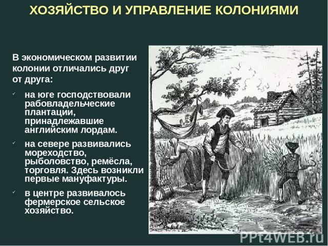 В экономическом развитии колонии отличались друг от друга: на юге господствовали рабовладельческие плантации, принадлежавшие английским лордам. на севере развивались мореходство, рыболовство, ремёсла, торговля. Здесь возникли первые мануфактуры. в ц…