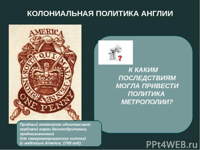 КОЛОНИАЛЬНАЯ ПОЛИТИКА АНГЛИИ 1765 год - введение гербового сбора с каждой торговой операции, с каждого документа. 1767 год - введение новых пошлин на ввоз вина, масла, стекла, чая, бумаги из Англии. К КАКИМ ПОСЛЕДСТВИЯМ МОГЛА ПРИВЕСТИ ПОЛИТИКА МЕТРО…