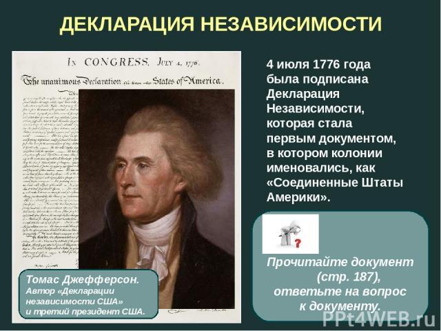 ДЕКЛАРАЦИЯ НЕЗАВИСИМОСТИ 4 июля 1776 года была подписана Декларация Независимости, которая стала первым документом, в котором колонии именовались, как «Соединенные Штаты Америки». Томас Джефферсон. Автор «Декларации независимости США» и третий прези…