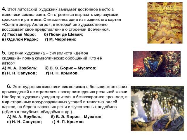 4. Этот литовский художник занимает достойное место в живописи символизма. Он стремится выразить мир звуками, красками и ритмами. Символична одна из поздних его картин «Соната звёзд. Аллегро», в которой он художественно воссоздаёт своё представление…