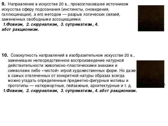 9. Направление в искусстве 20 в., провозгласившее источником искусства сферу подсознания (инстинкты, сновидения, галлюцинации), а его методом — разрыв логических связей, замененных свободными ассоциациями. 1.Фовизм, 2. сюрреализм, 3. супрематизм, 4.…