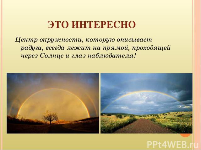 ЭТО ИНТЕРЕСНО Центр окружности, которую описывает радуга, всегда лежит на прямой, проходящей через Солнце и глаз наблюдателя!