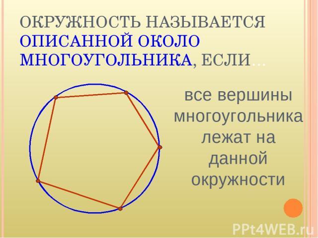 ОКРУЖНОСТЬ НАЗЫВАЕТСЯ ОПИСАННОЙ ОКОЛО МНОГОУГОЛЬНИКА, ЕСЛИ… все вершины многоугольника лежат на данной окружности