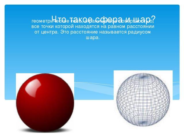 Что такое сфера и шар? геометрическое тело, ограниченное поверхностью, все точки которой находятся на равном расстоянии от центра. Это расстояние называется радиусом шара.