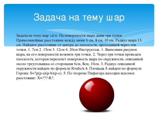 Задача на тему шар Задача на тему шар (д/з). На поверхности шара даны три точки. Прямолинейные расстояния между ними 6 см, 8 см, 10 см. Радиус шара 13 см. Найдите расстояние от центра до плоскости, проходящей через эти точки. 1. 7см 2. 15см 3. 12см …