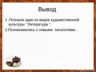 """Вывод 1 .Познали один из видов художественной культуры """"Литература """". 2.Познаком"""