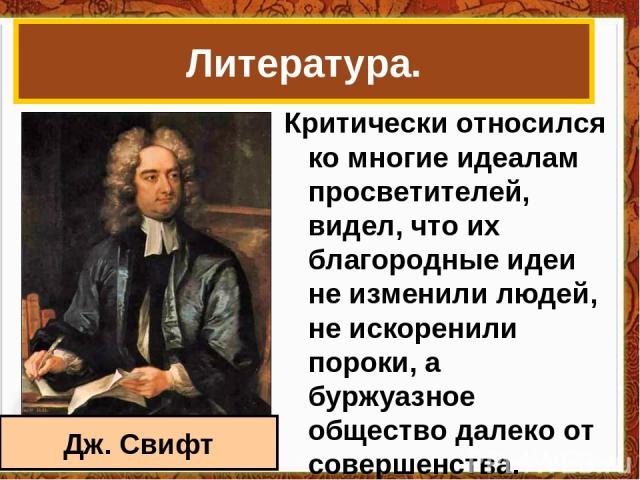 Критически относился ко многие идеалам просветителей, видел, что их благородные идеи не изменили людей, не искоренили пороки, а буржуазное общество далеко от совершенства. Литература. Дж. Свифт