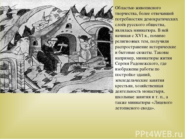 Областью живописного творчества, более отвечавшей потребностям демократических слоёв русского общества, являлась миниатюра. В ней начиная с XVI в., помимо религиозных тем, получили распространение исторические и бытовые сюжеты. Таковы например, мини…