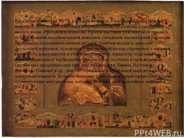 В последней четверти XVI в. в Москве возникло новое направление русской живописи, получившее благодаря покровительству со стороны Строгановых наименование строгановской школы. Работы мастеров этой школы отличались от произведений монументальной живо…