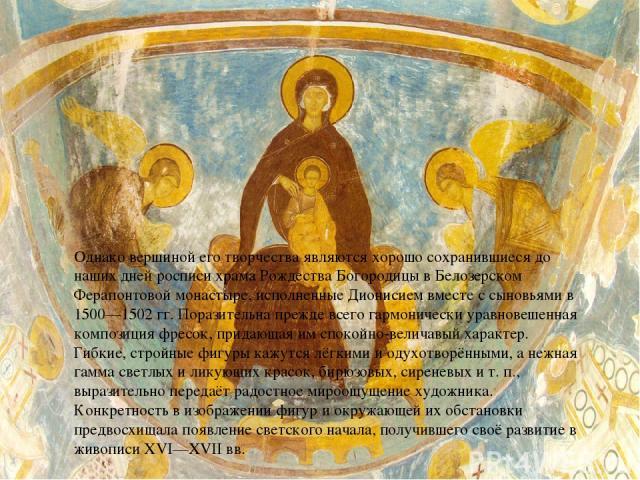 Однако вершиной его творчества являются хорошо сохранившиеся до наших дней росписи храма Рождества Богородицы в Белозерском Ферапонтовой монастыре, исполненные Дионисием вместе с сыновьями в 1500—1502 гг. Поразительна прежде всего гармонически уравн…