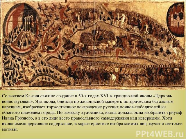 Со взятием Казани связано создание в 50-х годах ХVI в. грандиозной иконы «Церковь воинствующая». Эта икона, близкая по живописной манере к историческим батальным картинам, изображает торжественное возвращение русских воинов-победителей из объятого п…