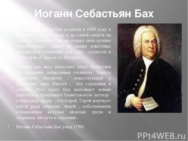 Иоганн Себастьян Бах Иоганн Себастьян Бах родился в 1685 году в Германии . С 1723 года и до самой смерти он живет в Лейпциге. Там он создает свои лучшие произведения одним из самых известных грандиозное сочинение для хора , солистов и оркестров «Стр…