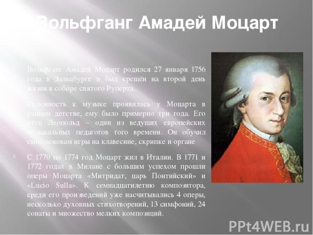 Вольфганг Амадей Моцарт . Вольфганг Амадей Моцарт родился 27 января 1756 года в Зальцбурге и был крещён на второй день жизни в соборе святого Руперта. Склонность к музыке проявилась у Моцарта в раннем детстве, ему было примерно три года. Его отец Ле…