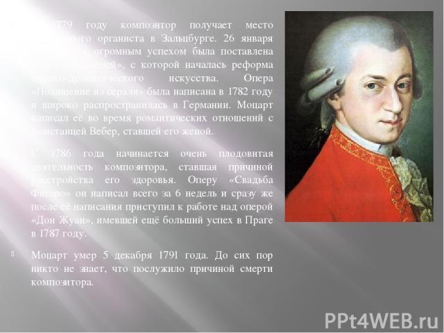 В 1779 году композитор получает место придворного органиста в Зальцбурге. 26 января 1781 года с огромным успехом была поставлена опера «Идоменей», с которой началась реформа лирико-драматического искусства. Опера «Похищение из сераля» была написана …