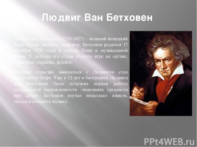 Людвиг ван Бетховен (1770-1827) – великий немецкий композитор, пианист, дирижер. Бетховен родился 17 декабря 1770 года в городе Бонн в музыкальной семье. С детства его стали обучать игре на органе, клавесине, скрипке, флейте. Впервые серьезно занима…