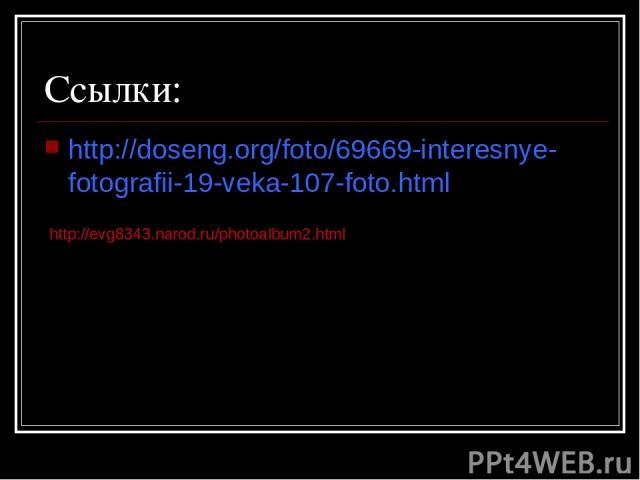 Ссылки: http://doseng.org/foto/69669-interesnye-fotografii-19-veka-107-foto.html http://evg8343.narod.ru/photoalbum2.html
