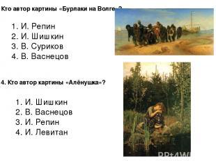 3. Кто автор картины «Бурлаки на Волге»? 1. И. Репин 2. И. Шишкин 3. В. Суриков