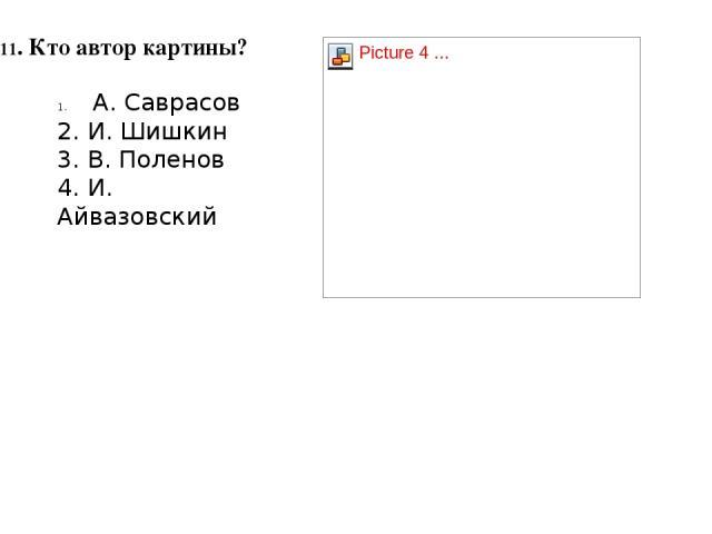 11. Кто автор картины? А. Саврасов 2. И. Шишкин 3. В. Поленов 4. И. Айвазовский