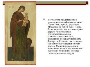 Богоматерь представлена в редком иконографическом типе Одигитрии, в рост, держащ