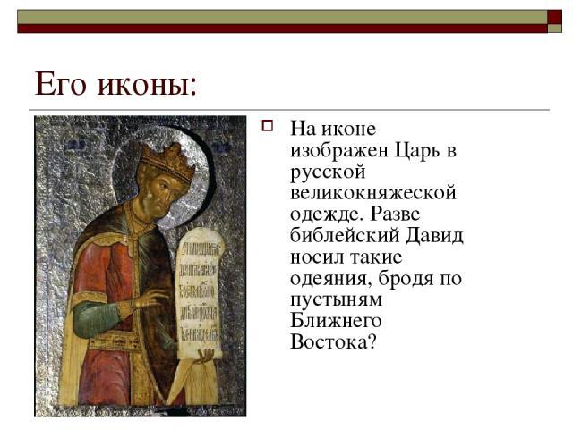 Его иконы: На иконе изображен Царь в русской великокняжеской одежде. Разве библейский Давид носил такие одеяния, бродя по пустыням Ближнего Востока?