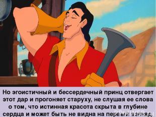 Но эгоистичный и бессердечный принц отвергает этот дар и прогоняет старуху, не с