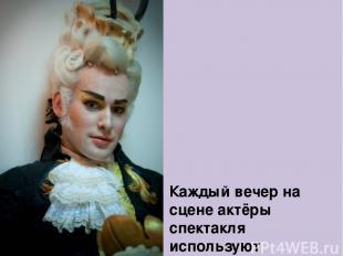 Каждый вечер на сцене актёры спектакля используют более 170 париков