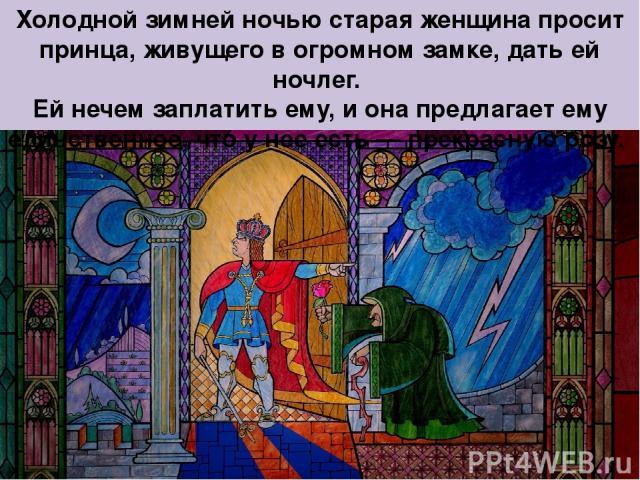 Холодной зимней ночью старая женщина просит принца, живущего в огромном замке, дать ей ночлег. Ей нечем заплатить ему, и она предлагает ему единственное, что у нее есть — прекрасную розу.