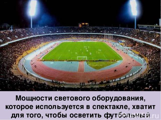 Мощности светового оборудования, которое используется в спектакле, хватит для того, чтобы осветить футбольный стадион