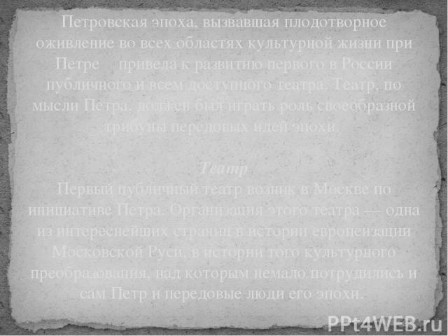 Петровская эпоха, вызвавшая плодотворное оживление во всех областях культурной жизни при Петре Ι привела к развитию первого в России публичного и всем доступного театра. Театр, по мысли Петра, должен был играть роль своеобразной трибуны передовых ид…