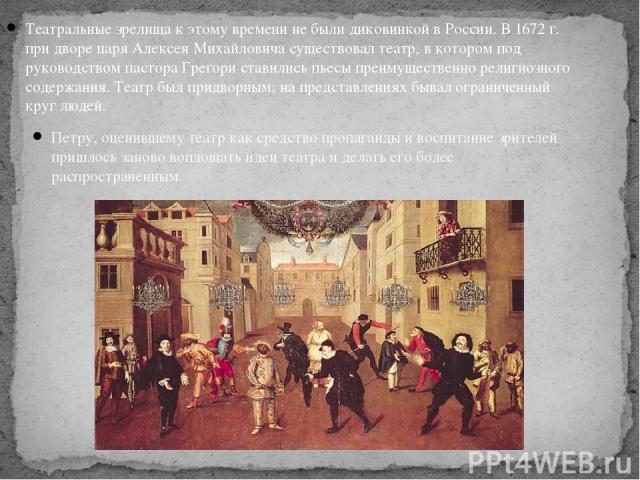 Театральные зрелища к этому времени не были диковинкой в России. В 1672г. при дворе царя Алексея Михайловича существовал театр, в котором под руководством пастора Грегори ставились пьесы преимущественно религиозного содержания. Театр был придворным…