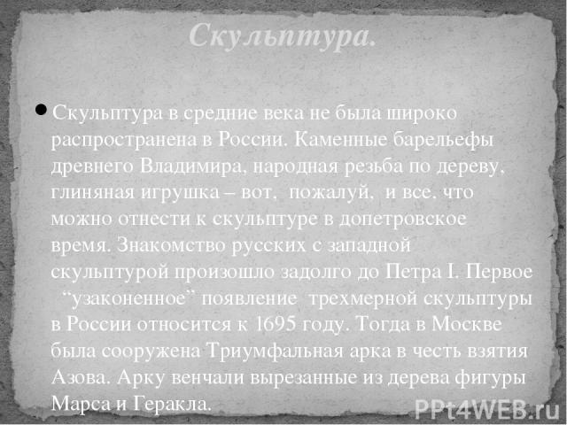 Скульптура в средние века не была широко распространена в России. Каменные барельефы древнего Владимира, народная резьба по дереву, глиняная игрушка – вот, пожалуй, и все, что можно отнести к скульптуре в допетровское время. Знакомство русских с з…