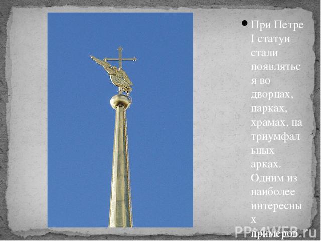 При Петре I статуи стали появляться во дворцах, парках, храмах, на триумфальных арках. Одним из наиболее интересных примеров является Петропавловский собор. Скульптура ангела украшает шпиль Петропавловского собора