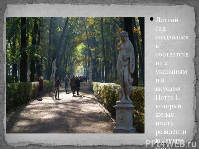 Летний сад создавался в соответствии с указаниями и вкусами Петра I, который желал иметь резиденцию