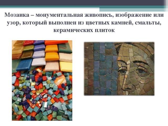 Мозаика – монументальная живопись, изображение или узор, который выполнен из цветных камней, смальты, керамических плиток