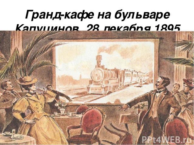 Гранд-кафе на бульваре Капуцинов, 28 декабря 1895 года!