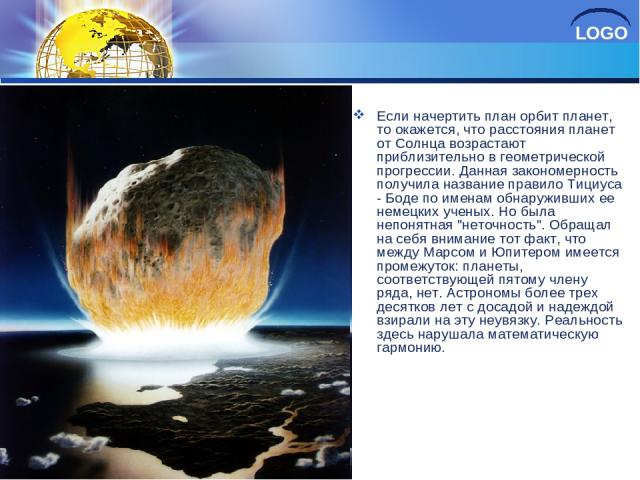 Если начертить план орбит планет, то окажется, что расстояния планет от Солнца возрастают приблизительно в геометрической прогрессии. Данная закономерность получила название правило Тициуса - Боде по именам обнаруживших ее немецких ученых. Но была н…