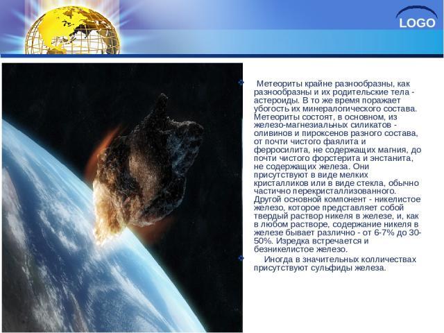 Метеориты крайне разнообразны, как разнообразны и их родительские тела - астероиды. В то же время поражает убогость их минералогического состава. Метеориты состоят, в основном, из железо-магнезиальных силикатов - оливинов и пироксенов разного состав…