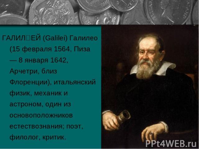 ГАЛИЛ ЕЙ (Galilei) Галилео (15 февраля 1564, Пиза — 8 января 1642, Арчетри, близ Флоренции), итальянский физик, механик и астроном, один из основоположников естествознания; поэт, филолог, критик.