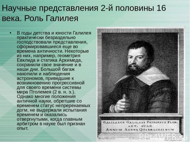 Научные представления 2-й половины 16 века. Роль Галилея В годы детства и юности Галилея практически безраздельно господствовали представления, сформировавшиеся еще во времена античности. Некоторые из них, например, геометрия Евклида и статика Архим…