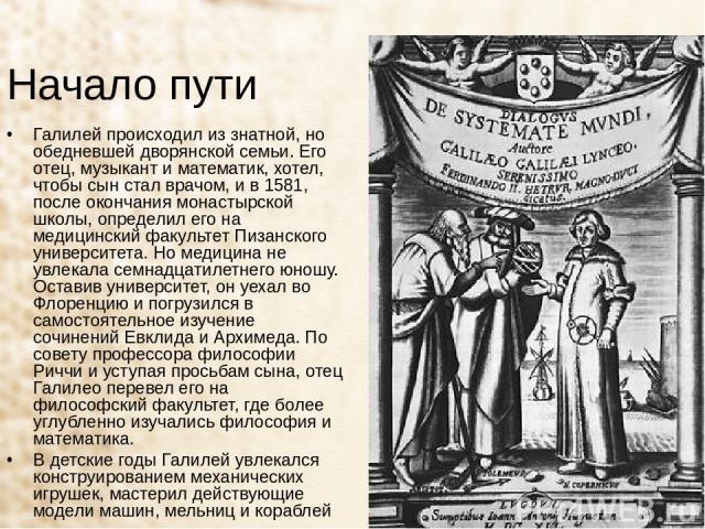 Начало пути Галилей происходил из знатной, но обедневшей дворянской семьи. Его отец, музыкант и математик, хотел, чтобы сын стал врачом, и в 1581, после окончания монастырской школы, определил его на медицинский факультет Пизанского университета. Но…