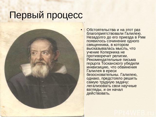 Первый процесс Обстоятельства и на этот раз благоприятствовали Галилею. Незадолго до его приезда в Рим появилось сочинение одного священника, в котором высказывалась мысль, что учение Коперника не противоречит религии. Рекомендательные письма герцог…