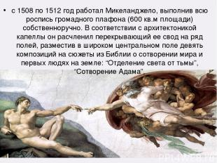 с 1508 по 1512 год работал Микеланджело, выполнив всю роспись громадного плафона