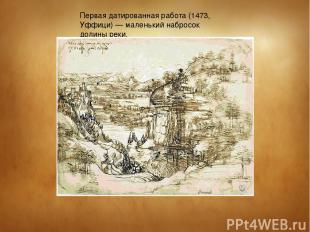 Первая датированная работа (1473, Уффици) — маленький набросок долины реки,