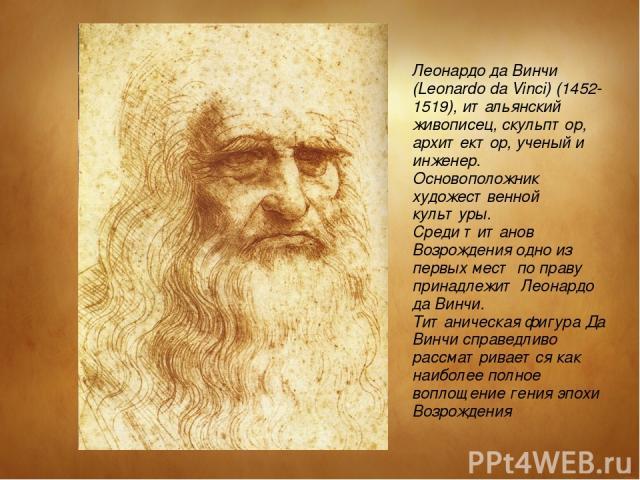 Леонардо да Винчи (Leonardo da Vinci) (1452-1519), итальянский живописец, скульптор, архитектор, ученый и инженер. Основоположник художественной культуры. Среди титанов Возрождения одно из первых мест по праву принадлежит Леонардо да Винчи. Титаниче…