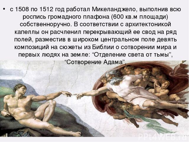 с 1508 по 1512 год работал Микеланджело, выполнив всю роспись громадного плафона (600 кв.м площади) собственноручно. В соответствии с архитектоникой капеллы он расчленил перекрывающий ее свод на ряд полей, разместив в широком центральном поле девять…