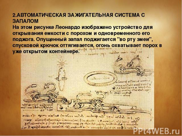 2.АВТОМАТИЧЕСКАЯ ЗАЖИГАТЕЛЬHАЯ СИСТЕМА С ЗАПАЛОМ На этом рисунке Леонардо изображено устройство для открывания емкости с порохом и одновременного его поджога. Опущенный запал поджигается