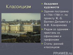 Классицизм Академия художеств Здание построено в 1764-1788 гг. по проекту Ж.-Б.